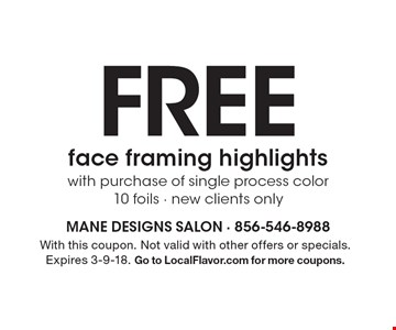 Free face framing highlights with purchase of single process color. 10 foils - new clients only. With this coupon. Not valid with other offers or specials. Expires 3-9-18. Go to LocalFlavor.com for more coupons.