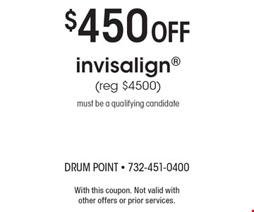 $450 Off invisalign (reg $4500). Must be a qualifying candidate. With this coupon. Not valid with other offers or prior services.