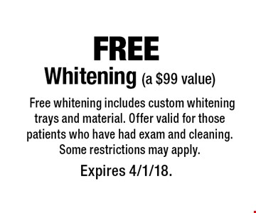 Free Whitening (a $99 value). Free whitening includes custom whitening trays and material. Offer valid for those patients who have had exam and cleaning. Some restrictions may apply. Expires 4/1/18.