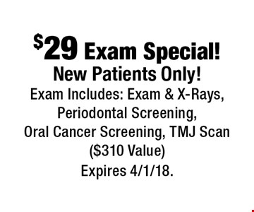 $29 Exam Special! New Patients Only! Exam Includes: Exam & X-Rays, Periodontal Screening, Oral Cancer Screening, TMJ Scan ($310 Value). Expires 4/1/18.