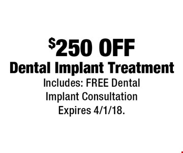 $250 Off Dental Implant Treatment. Includes: Free Dental Implant Consultation. Expires 4/1/18.