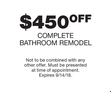 $450OFF COMPLETE BATHROOM REMODEL. Not to be combined with any other offer. Must be presented at time of appointment. Expires 9/14/18.