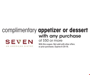 Complimentary appetizer or dessert with any purchase of $50 or more. With this coupon. Not valid with other offers or prior purchases. Expires 6-29-18.