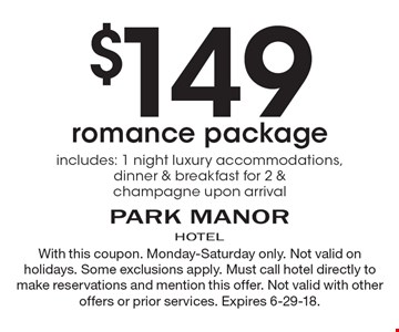 $149 romance package. Includes: 1 night luxury accommodations, dinner & breakfast for 2 & champagne upon arrival. With this coupon. Monday-Saturday only. Not valid on holidays. Some exclusions apply. Must call hotel directly to make reservations and mention this offer. Not valid with other offers or prior services. Expires 6-29-18.