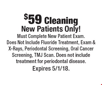 $59 Cleaning. New Patients Only! Must Complete New Patient Exam. Does Not Include Fluoride Treatment, Exam & X-Rays, Periodontal Screening, Oral Cancer Screening, TMJ Scan. Does not include treatment for periodontal disease. Expires 5/1/18.