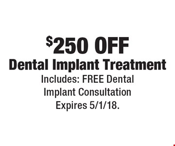 $250 Off Dental Implant Treatment. Includes: Free Dental Implant Consultation. Expires 5/1/18.