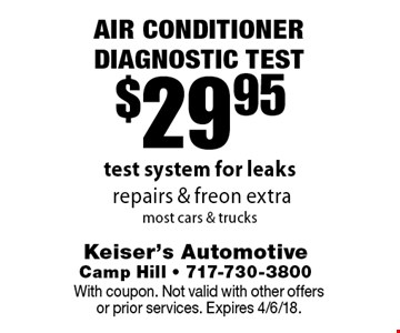 $29.95 Air conditioner DIAGNOSTIC TEST. Test system for leaks. Repairs & freon extra, most cars & trucks. With coupon. Not valid with other offers or prior services. Expires 4/6/18.