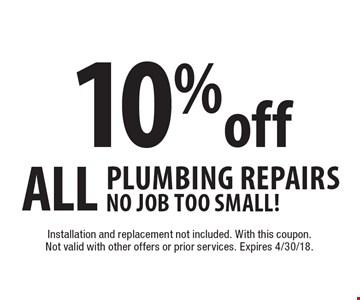 10% off ALL Plumbing Repairs. No Job too Small! Installation and replacement not included. With this coupon. Not valid with other offers or prior services. Expires 4/30/18.