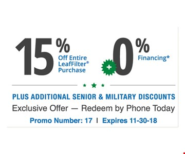 15% off Your Leaffilter purchase plus 0% financing. Plus additional senior and military discounts. Exclusive offer - redeem by phone today. Promo Number :17. Expires 11-30-18.