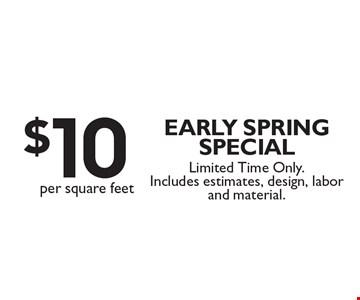 $10 per square feet Early spring special. Limited Time Only. Includes estimates, design, labor and material.