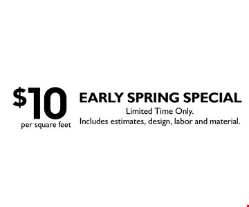 Early SPRING special: $10 per square feet. Limited Time Only. Includes estimates, design, labor and material.