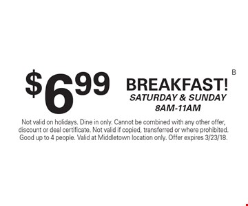 $6.99 Breakfast! Saturday & Sunday 8am-11am. Not valid on holidays. Dine in only. Cannot be combined with any other offer, discount or deal certificate. Not valid if copied, transferred or where prohibited. Good up to 4 people. Valid at Middletown location only. Offer expires 3/23/18.