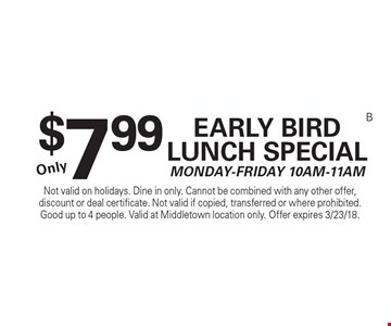 $7.99 Early Bird Lunch Special. Monday-Friday 10am-11am. Not valid on holidays. Dine in only. Cannot be combined with any other offer, discount or deal certificate. Not valid if copied, transferred or where prohibited. Good up to 4 people. Valid at Middletown location only. Offer expires 3/23/18.