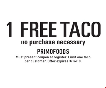 1 FREE TACO no purchase necessary. Must present coupon at register. Limit one taco per customer. Offer expires 3/16/18.
