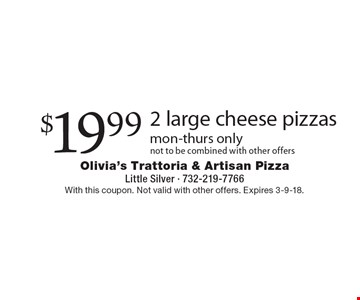 $19.99 2 large cheese pizzas mon-thurs onlynot to be combined with other offers. With this coupon. Not valid with other offers. Expires 3-9-18.