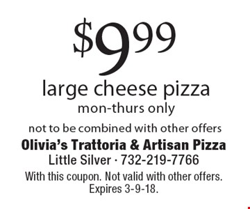$9.99 large cheese pizza. Mon-thurs only not to be combined with other offers. With this coupon. Not valid with other offers. Expires 3-9-18.