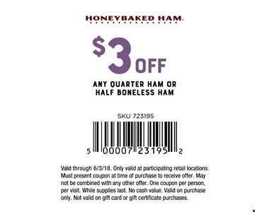 $3 Off any quarter ham or half boneless ham. Valid through 6/3/18. Only valid at participating retail locations. Must present coupon at time of purchase to receive offer. May not be combined with any other offer. One coupon per person, per visit. While supplies last. No cash value. Valid on purchase only. Not valid on gift card or gift certificate purchases.