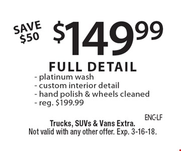 $149.99 FULL DETAIL - platinum wash - custom interior detail - hand polish & wheels cleaned - reg. $199.99 SAVE $50. Trucks, SUVs & Vans Extra. Not valid with any other offer. Exp. 3-16-18.