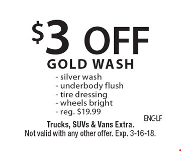 $3 OFF GOLD WASH - silver wash - underbody flush - tire dressing - wheels bright - reg. $19.99. Trucks, SUVs & Vans Extra. Not valid with any other offer. Exp. 3-16-18.