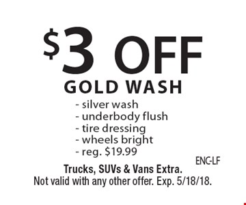 $3 OFF GOLD WASH - silver wash - underbody flush - tire dressing - wheels bright - reg. $19.99. Trucks, SUVs & Vans Extra. Not valid with any other offer. Exp. 5/18/18.