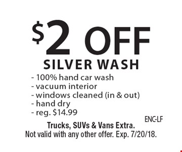 $2 OFF SILVER WASH - 100% hand car wash - vacuum interior - windows cleaned (in & out) - hand dry - reg. $14.99. Trucks, SUVs & Vans Extra. Not valid with any other offer. Exp. 7/20/18.