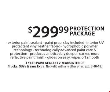 $299.99 Protection Package - exterior paint sealant - paint prep. clay included- interior UV protectant - vinyl leather fabric - hydrophobic polymer technology - technologically advanced paint care & protection - produces a noticeably deeper, darker, more reflective paint finish - glides on easy, wipes off smooth. 1 Year Paint Sealant 2 Years InteriorTrucks, SUVs & Vans Extra. Not valid with any other offer. Exp. 3-16-18.