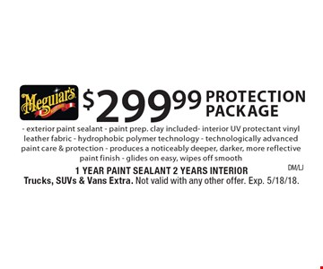 $299.99 Protection Package - exterior paint sealant - paint prep. clay included - interior UV protectant- vinyl leather fabric - hydrophobic polymer technology - technologically advanced paint care & protection - produces a noticeably deeper, darker, more reflective paint finish - glides on easy, wipes off smooth. 1 Year Paint Sealant 2 Years InteriorTrucks, SUVs & Vans Extra. Not valid with any other offer. Exp. 5/18/18.