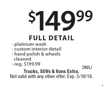 $149.99 FULL DETAIL - platinum wash - custom interior detail - hand polish & wheels cleaned - reg. $199.99 SAVE $50. Trucks, SUVs & Vans Extra. Not valid with any other offer. Exp. 5/18/18.