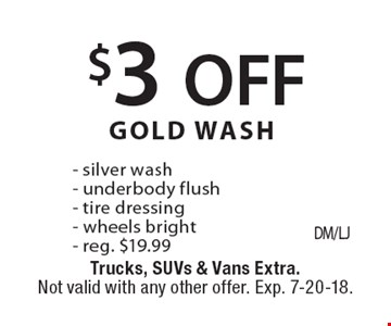 $3 OFF GOLD WASH - silver wash - underbody flush - tire dressing - wheels bright - reg. $19.99. Trucks, SUVs & Vans Extra. Not valid with any other offer. Exp. 7-20-18.