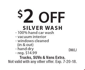 $2 OFF SILVER WASH - 100% hand car wash - vacuum interior - windows cleaned (in & out) - hand dry - reg. $14.99. Trucks, SUVs & Vans Extra. Not valid with any other offer. Exp. 7-20-18.