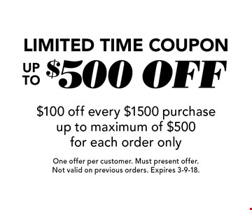 Limited Time Coupon Up To $500 off $100 off every $1500 purchase up to maximum of $500 for each order only. One offer per customer. Must present offer. Not valid on previous orders. Expires 3-9-18.