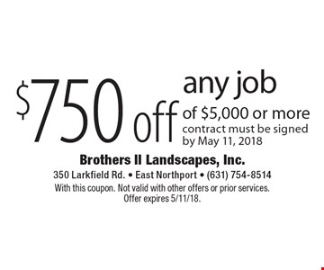 $750 off any job of $5,000 or more. Contract must be signed by May 11, 2018. With this coupon. Not valid with other offers or prior services. Offer expires 5/11/18.