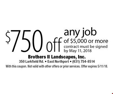 $750 off any job of $5,000 or more contract must be signed by April 6, 2018. With this coupon. Not valid with other offers or prior services. Offer expires 5/11/18.