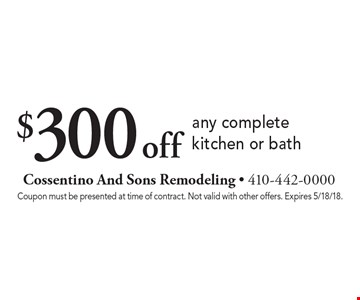 $300 off any complete kitchen or bath. Coupon must be presented at time of contract. Not valid with other offers. Expires 5/18/18.