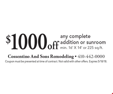 $1000 off any complete addition or sunroom. Min. 16' X 14' or 225 sq.ft.. Coupon must be presented at time of contract. Not valid with other offers. Expires 5/18/18.