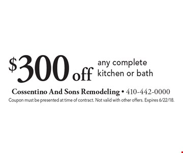 $300 off any complete kitchen or bath. Coupon must be presented at time of contract. Not valid with other offers. Expires 6/22/18.