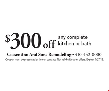 $300 off any complete kitchen or bath. Coupon must be presented at time of contract. Not valid with other offers. Expires 7/27/18.