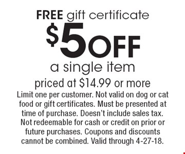 FREE gift certificate $5OFF a single item priced at $14.99 or more. Limit one per customer. Not valid on dog or cat food or gift certificates. Must be presented at time of purchase. Doesn't include sales tax. Not redeemable for cash or credit on prior or future purchases. Coupons and discounts cannot be combined. Valid through 4-27-18.