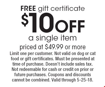 FREE gift certificate $10OFF a single itempriced at $49.99 or more. Limit one per customer. Not valid on dog or cat food or gift certificates. Must be presented at time of purchase. Doesn't include sales tax. Not redeemable for cash or credit on prior or future purchases. Coupons and discounts cannot be combined. Valid through 5-25-18.