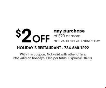 $2 off any purchase of $20 or more. Not valid on Valentine's Day. With this coupon. Not valid with other offers. Not valid on holidays. One per table. Expires 3-16-18.