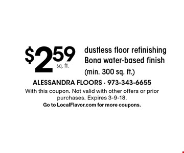 $2.59 sq. ft. dustless floor refinishing Bona water-based finish (min. 300 sq. ft.). With this coupon. Not valid with other offers or prior purchases. Expires 3-9-18. Go to LocalFlavor.com for more coupons.