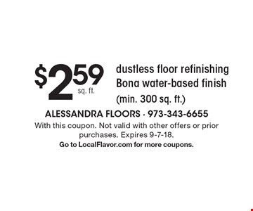 $2.59 sq. ft. dustless floor refinishing Bona water-based finish (min. 300 sq. ft.). With this coupon. Not valid with other offers or prior purchases. Expires 9-7-18. Go to LocalFlavor.com for more coupons.