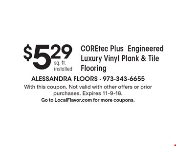$5.29 sq. ft. installed COREtec Plus Engineered Luxury Vinyl Plank & Tile Flooring. With this coupon. Not valid with other offers or prior purchases. Expires 11-9-18. Go to LocalFlavor.com for more coupons.