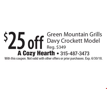 $25 off Green Mountain Grills Davy Crockett Model Reg. $349. With this coupon. Not valid with other offers or prior purchases. Exp. 6/30/18.