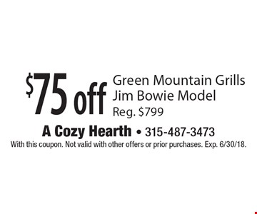 $75 off Green Mountain Grills Jim Bowie Model Reg. $799. With this coupon. Not valid with other offers or prior purchases. Exp. 6/30/18.