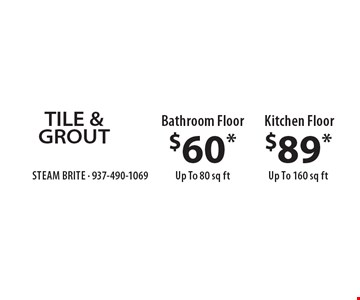 TILE & GROUT $60* Bathroom Floor Up To 80 sq ft. $89* Kitchen Floor Up To 160 sq ft. *Steam Carpet Cleaning. Most Furniture Moved. Extended Areas, Combo Rooms & Over 250 sq ft Count As Two. Steps Are Extra. Hallways, Walk-in Closets Or Bathrooms Count As One. Valid With Coupon Only.Some restrictions apply, such as preexisting conditions, environmental charge of $7 applies. Expires 5/31/18.