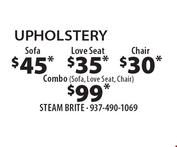 UPHOLSTERY $45* Sofa. $35* Love Seat. $30* Chair. $99* Combo (Sofa, Love Seat, Chair). . *Steam Carpet Cleaning. Most Furniture Moved. Extended Areas, Combo Rooms & Over 250 sq ft Count As Two. Steps Are Extra. Hallways, Walk-in Closets Or Bathrooms Count As One. Valid With Coupon Only.Some restrictions apply, such as preexisting conditions, environmental/fuel charge may apply. Expires 7/13/18.