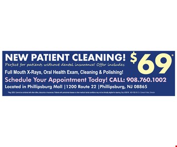 NEW PATIENT CLEANING! $69* - Perfect for patients without dental insurance! Offer includes: Full Mouth X-Rays, Oral Health Exam, Cleaning & Polishing! Schedule Your Appointment Today! CALL: 908.760.1002 Located in Phillipsburg Mall |1200 Route 22 |Phillipsburg, NJ 08865 - *Reg. $250. Cannot be combined with other offers, discounts or insurances. Patients with periodontal disease or other medical/ dental conditions may not be clinically eligible for cleaning. Exp. 6/30/18 AD-1102-18 Dr. Edward Poller, Director