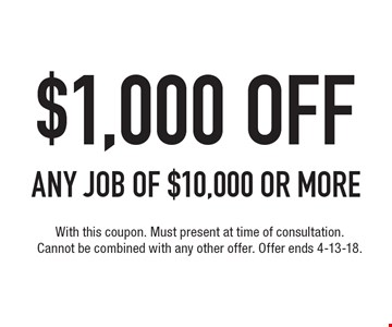 $1,000 OFF ANY JOB of $10,000 or more. With this coupon. Must present at time of consultation. Cannot be combined with any other offer. Offer ends 4-13-18.