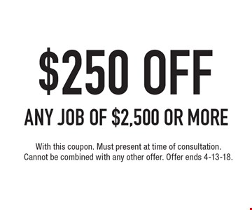 $250 OFF ANY JOB of $2,500 or more. With this coupon. Must present at time of consultation. Cannot be combined with any other offer. Offer ends 4-13-18.